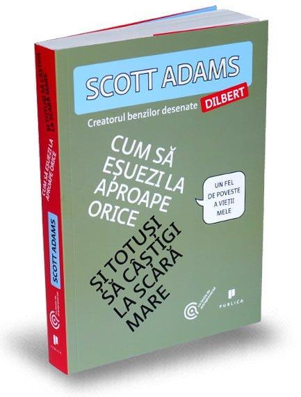 Cum sa esuezi la aproape orice si totusi sa castigi la scara mare - Scott Adams