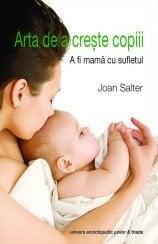 Arta De A Creste Copiii. A Fi Mama Cu Sufletul - Joan Salter