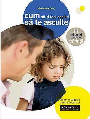 Cum sa-ti faci copilul sa te asculte - Madeleine Deny
