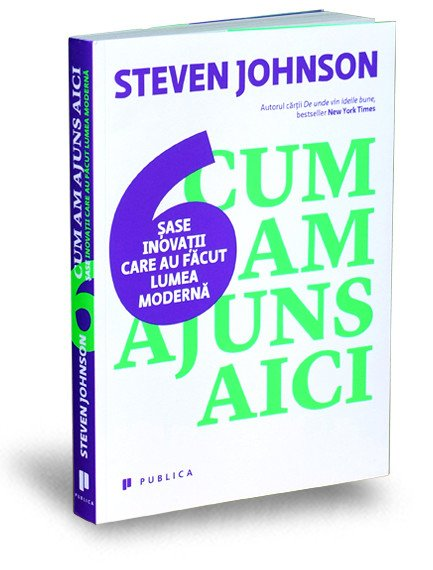 Cum am ajuns aici - Sase inovatii care au facut lumea moderna - Steven Johnson