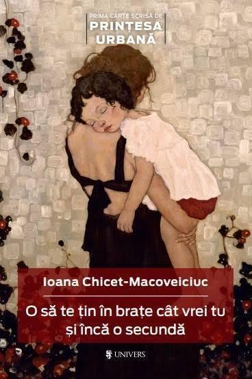 O sa te tin in brate cat vrei tu si inca o secunda - Ioana Chicet-Macoveiciuc